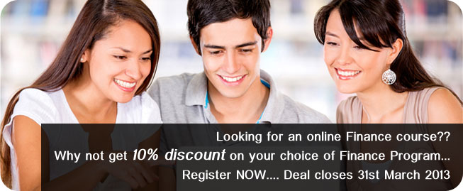 Looking for an online Finance course??  Why not get 10% discount on your choice of Finance Program... Register NOW.... Deal closes 31st March 2013